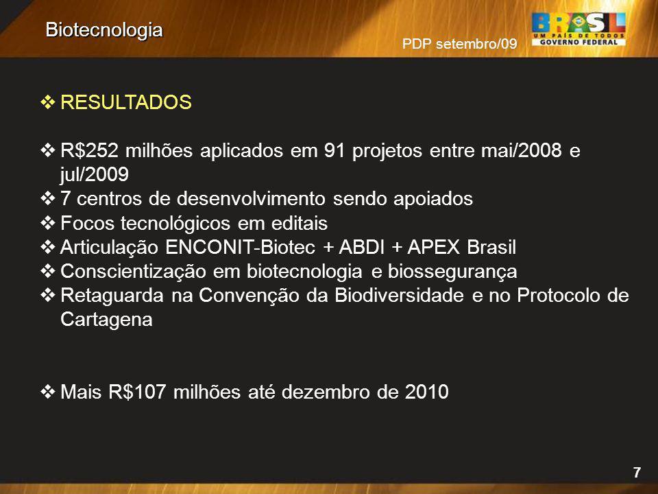 PDP setembro/09 7 Biotecnologia RESULTADOS R$252 milhões aplicados em 91 projetos entre mai/2008 e jul/2009 7 centros de desenvolvimento sendo apoiado