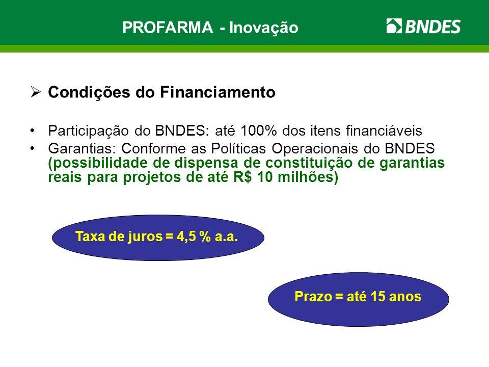 PROFARMA - Inovação Condições do Financiamento Participação do BNDES: até 100% dos itens financiáveis Garantias: Conforme as Políticas Operacionais do