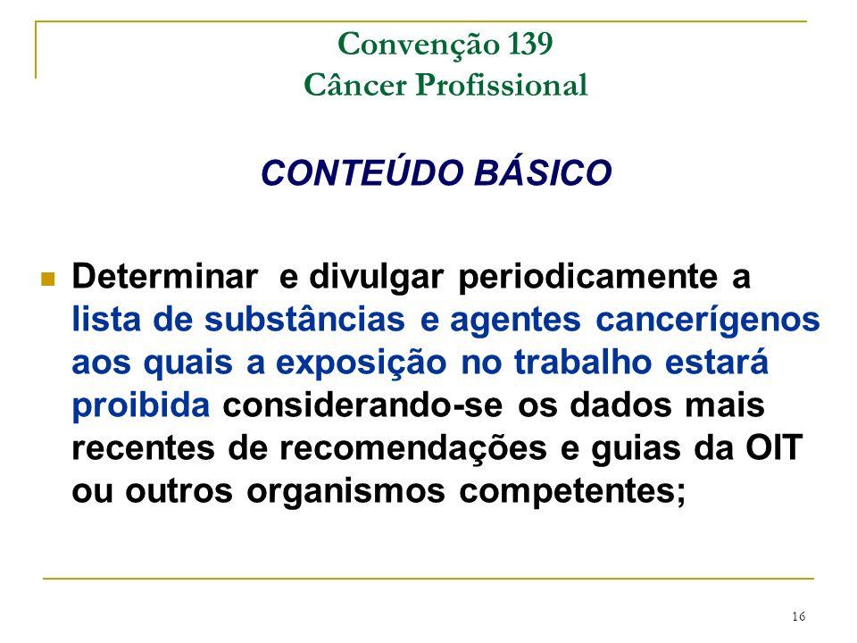 16 Convenção 139 Câncer Profissional CONTEÚDO BÁSICO Determinar e divulgar periodicamente a lista de substâncias e agentes cancerígenos aos quais a ex