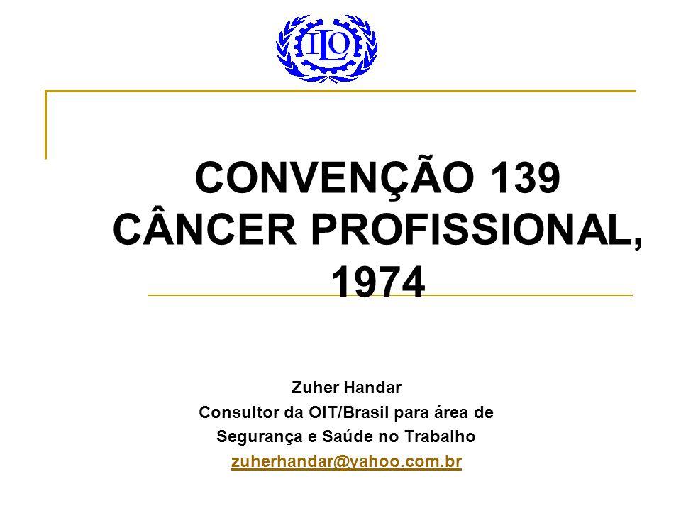 CONVENÇÃO 139 CÂNCER PROFISSIONAL, 1974 Zuher Handar Consultor da OIT/Brasil para área de Segurança e Saúde no Trabalho zuherhandar@yahoo.com.br