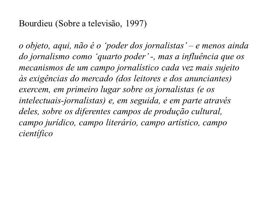 Bourdieu (Sobre a televisão, 1997) o objeto, aqui, não é o poder dos jornalistas – e menos ainda do jornalismo como quarto poder -, mas a influência q