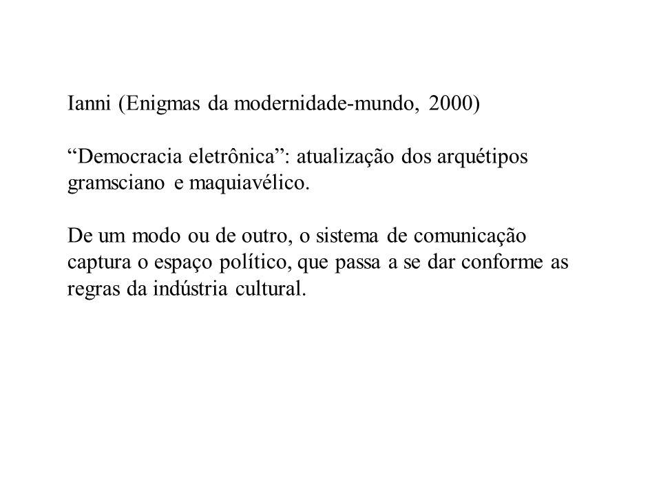 Ianni (Enigmas da modernidade-mundo, 2000) Democracia eletrônica: atualização dos arquétipos gramsciano e maquiavélico. De um modo ou de outro, o sist