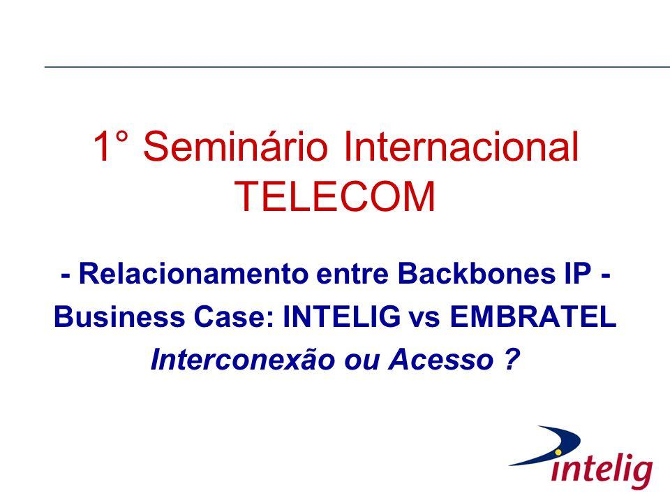 1° Seminário Internacional TELECOM - Relacionamento entre Backbones IP - Business Case: INTELIG vs EMBRATEL Interconexão ou Acesso ?