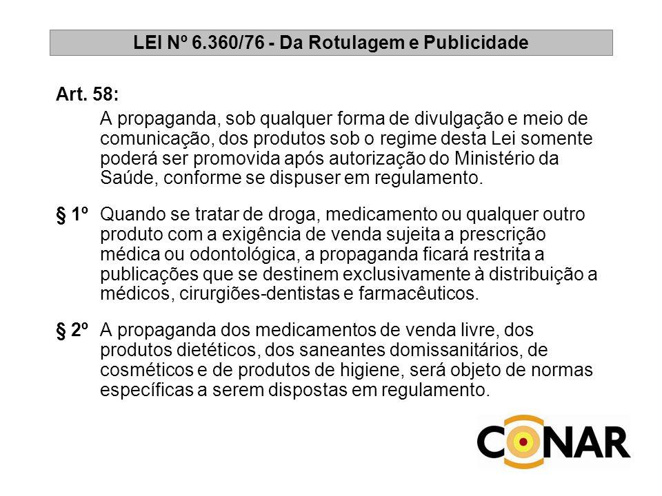 LEI Nº 6.360/76 - Da Rotulagem e Publicidade Art. 58: A propaganda, sob qualquer forma de divulgação e meio de comunicação, dos produtos sob o regime