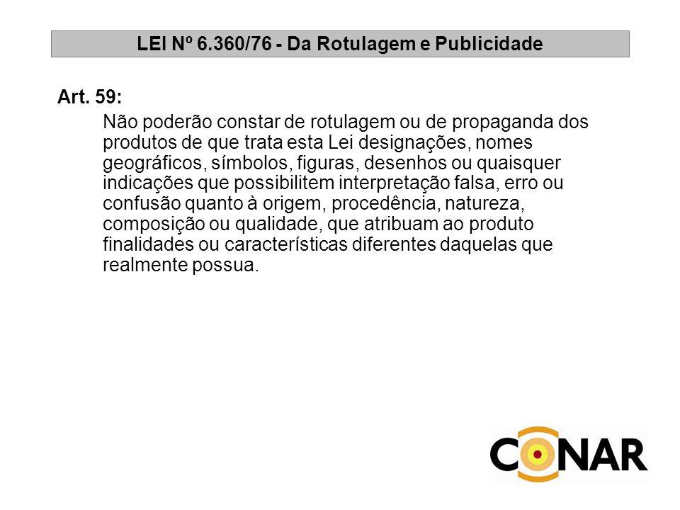 LEI Nº 6.360/76 - Da Rotulagem e Publicidade Art. 59: Não poderão constar de rotulagem ou de propaganda dos produtos de que trata esta Lei designações
