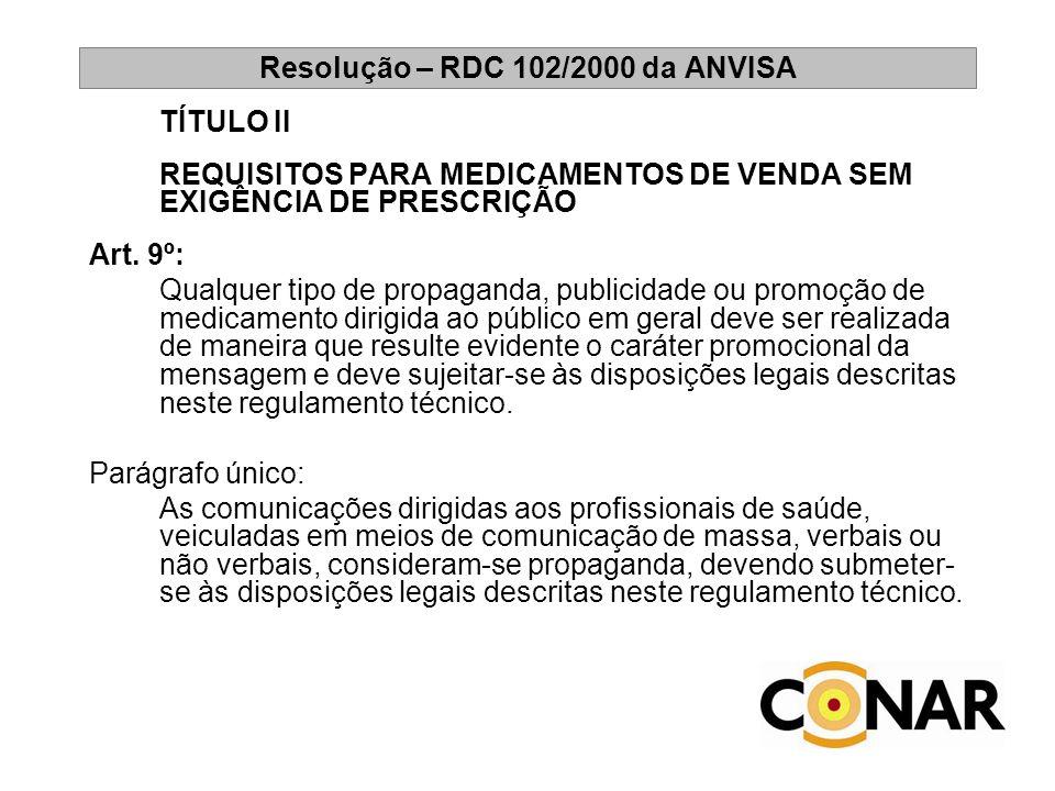 Resolução – RDC 102/2000 da ANVISA TÍTULO II REQUISITOS PARA MEDICAMENTOS DE VENDA SEM EXIGÊNCIA DE PRESCRIÇÃO Art. 9º: Qualquer tipo de propaganda, p