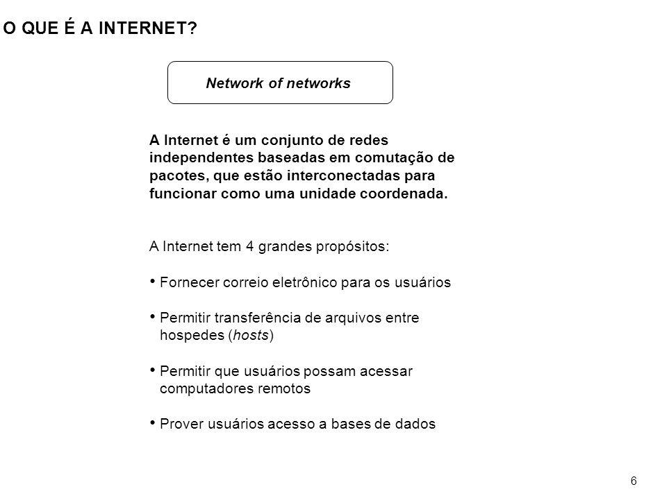 6 O QUE É A INTERNET? A Internet é um conjunto de redes independentes baseadas em comutação de pacotes, que estão interconectadas para funcionar como