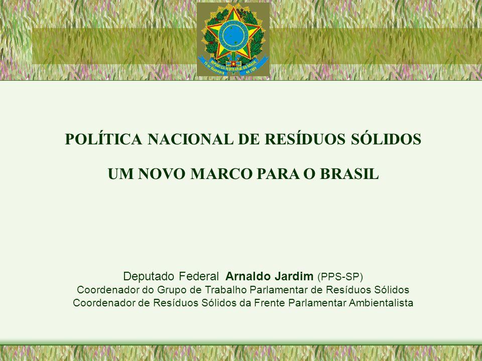 POLÍTICA NACIONAL DE RESÍDUOS SÓLIDOS UM NOVO MARCO PARA O BRASIL Deputado Federal Arnaldo Jardim (PPS-SP) Coordenador do Grupo de Trabalho Parlamenta
