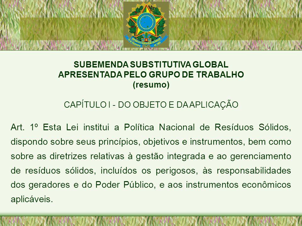SUBEMENDA SUBSTITUTIVA GLOBAL APRESENTADA PELO GRUPO DE TRABALHO (resumo) CAPÍTULO I - DO OBJETO E DA APLICAÇÃO Art. 1º Esta Lei institui a Política N