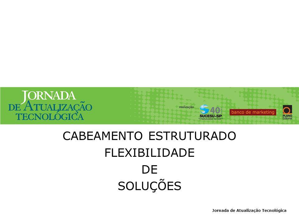 Jornada de Atualização Tecnológica CABEAMENTO ESTRUTURADO FLEXIBILIDADE DE SOLUÇÕES