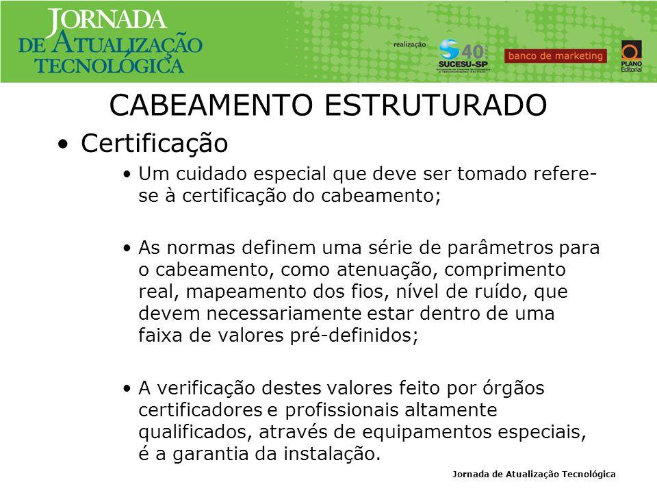 Jornada de Atualização Tecnológica CABEAMENTO ESTRUTURADO Certificação Um cuidado especial que deve ser tomado refere- se à certificação do cabeamento
