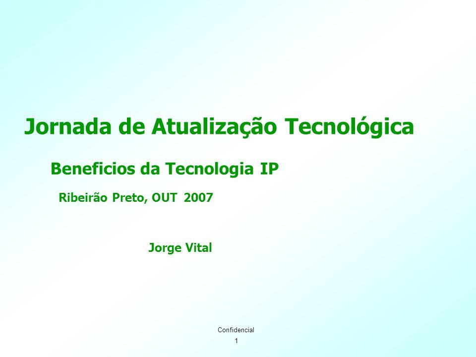 1 Confidencial Jornada de Atualização Tecnológica Beneficios da Tecnologia IP Ribeirão Preto, OUT 2007 Jorge Vital