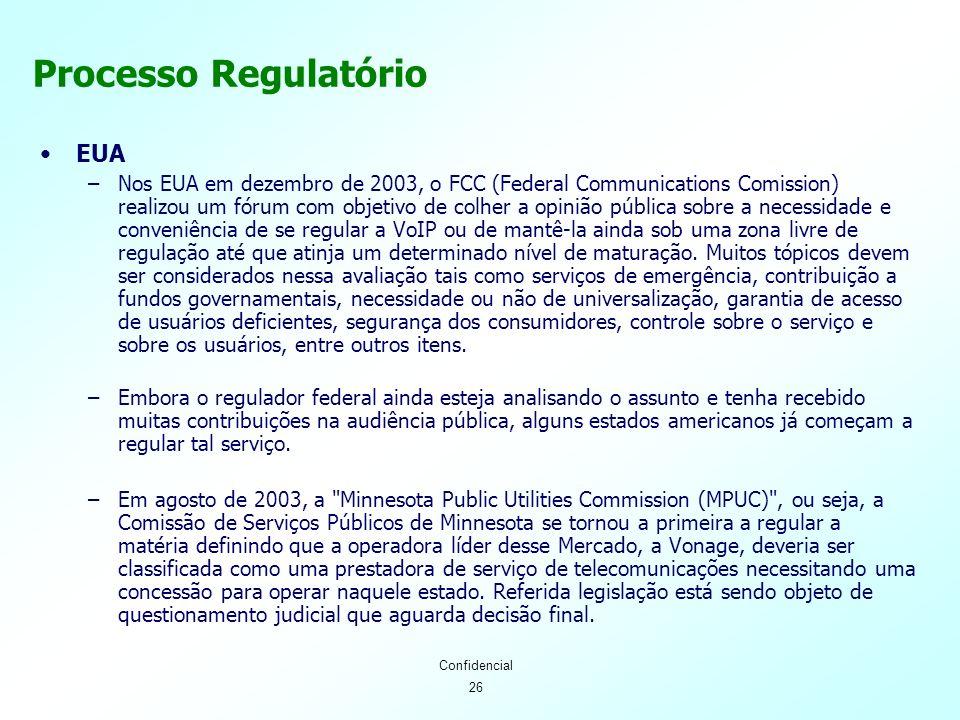 26 Confidencial Processo Regulatório EUA –Nos EUA em dezembro de 2003, o FCC (Federal Communications Comission) realizou um fórum com objetivo de colher a opinião pública sobre a necessidade e conveniência de se regular a VoIP ou de mantê-la ainda sob uma zona livre de regulação até que atinja um determinado nível de maturação.