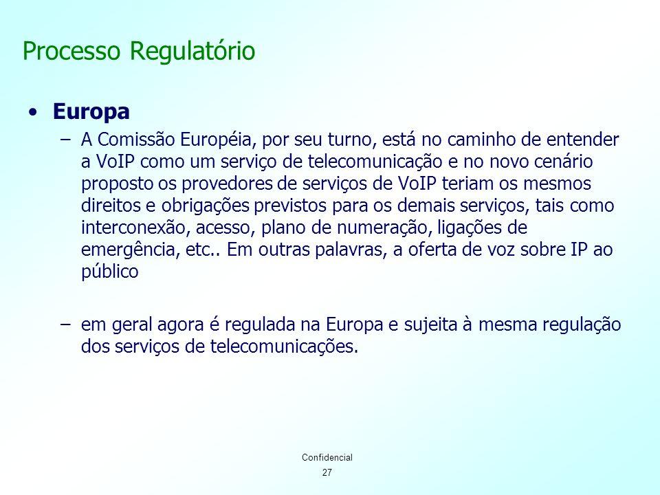 27 Confidencial Processo Regulatório Europa –A Comissão Européia, por seu turno, está no caminho de entender a VoIP como um serviço de telecomunicação e no novo cenário proposto os provedores de serviços de VoIP teriam os mesmos direitos e obrigações previstos para os demais serviços, tais como interconexão, acesso, plano de numeração, ligações de emergência, etc..