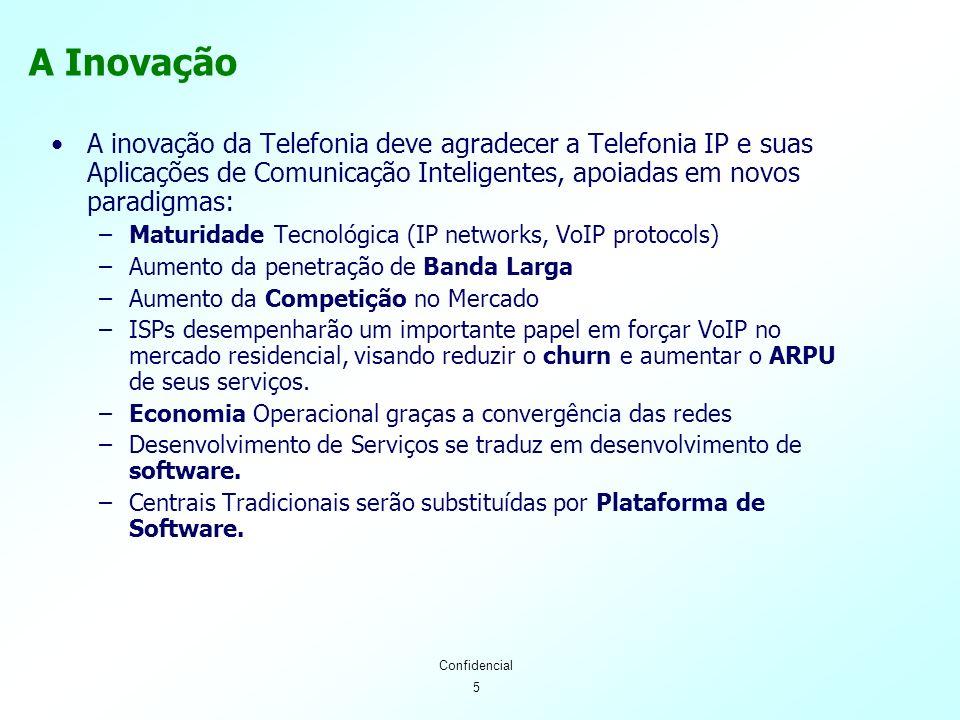 5 Confidencial A inovação da Telefonia deve agradecer a Telefonia IP e suas Aplicações de Comunicação Inteligentes, apoiadas em novos paradigmas: –Maturidade Tecnológica (IP networks, VoIP protocols) –Aumento da penetração de Banda Larga –Aumento da Competição no Mercado –ISPs desempenharão um importante papel em forçar VoIP no mercado residencial, visando reduzir o churn e aumentar o ARPU de seus serviços.