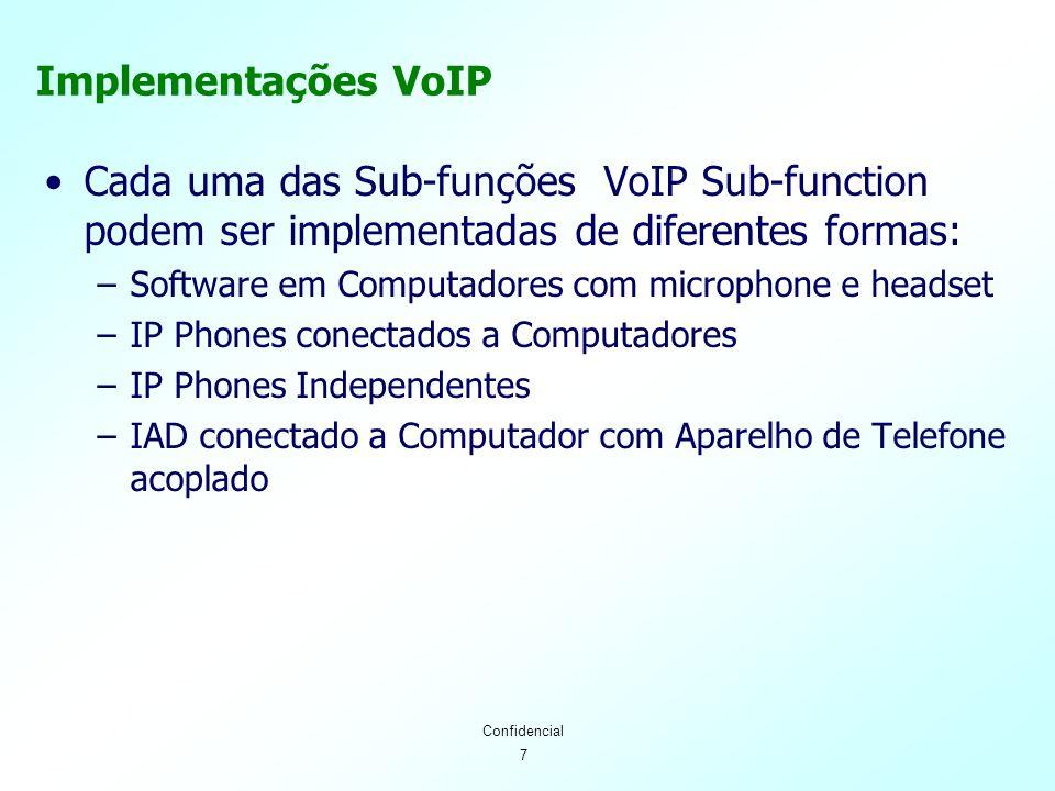 7 Confidencial Implementações VoIP Cada uma das Sub-funções VoIP Sub-function podem ser implementadas de diferentes formas: –Software em Computadores com microphone e headset –IP Phones conectados a Computadores –IP Phones Independentes –IAD conectado a Computador com Aparelho de Telefone acoplado