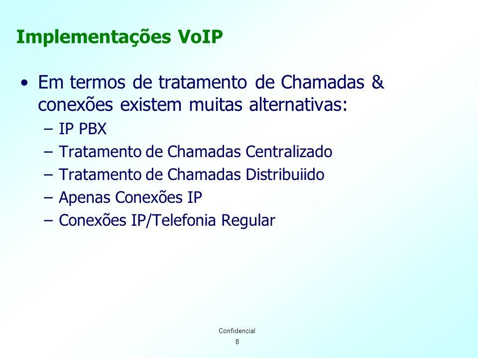 8 Confidencial Implementações VoIP Em termos de tratamento de Chamadas & conexões existem muitas alternativas: –IP PBX –Tratamento de Chamadas Centralizado –Tratamento de Chamadas Distribuiido –Apenas Conexões IP –Conexões IP/Telefonia Regular