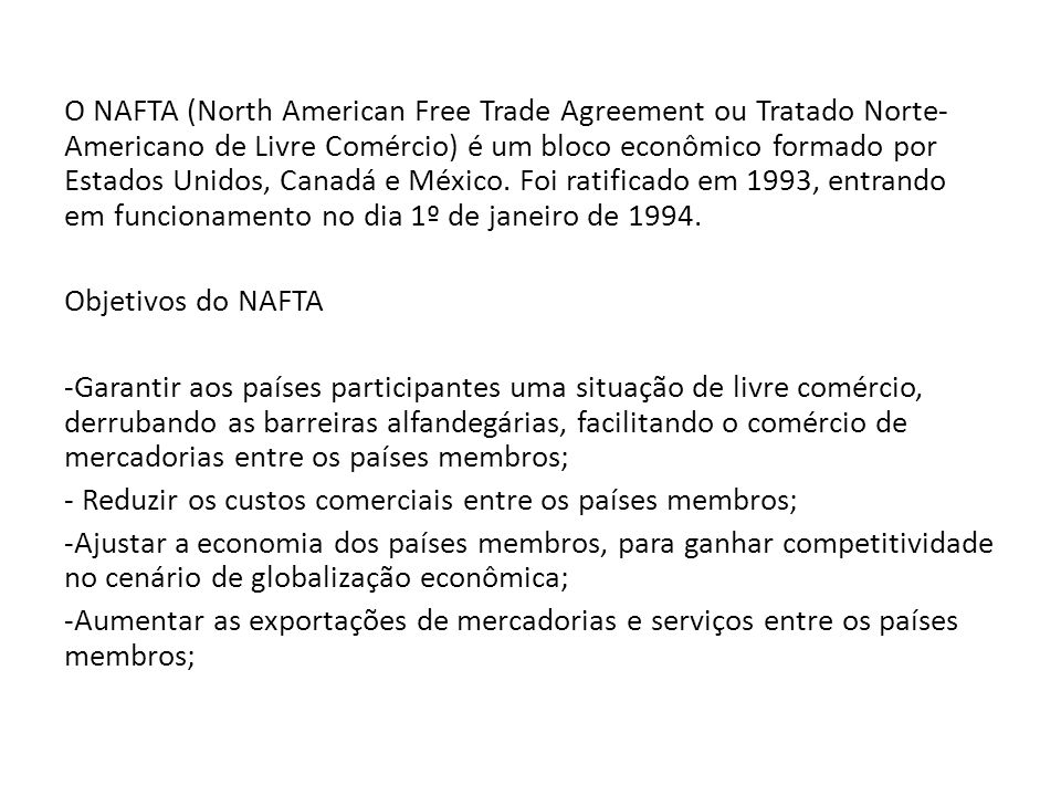 Objetivos do NAFTA -Garantir aos países participantes uma situação de livre comércio, derrubando as barreiras alfandegárias, facilitando o comércio de