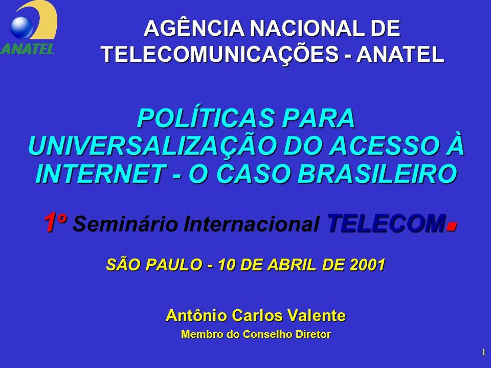 1 POLÍTICAS PARA UNIVERSALIZAÇÃO DO ACESSO À INTERNET - O CASO BRASILEIRO 1 º TELECOM SÃO PAULO - 10 DE ABRIL DE 2001 POLÍTICAS PARA UNIVERSALIZAÇÃO DO ACESSO À INTERNET - O CASO BRASILEIRO 1 º Seminário Internacional TELECOM SÃO PAULO - 10 DE ABRIL DE 2001 Antônio Carlos Valente Membro do Conselho Diretor AGÊNCIA NACIONAL DE TELECOMUNICAÇÕES - ANATEL