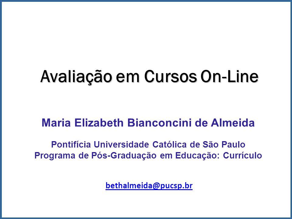 Avaliação em Cursos On-Line Maria Elizabeth Bianconcini de Almeida Pontifícia Universidade Católica de São Paulo Programa de Pós-Graduação em Educação: Currículo bethalmeida@pucsp.br