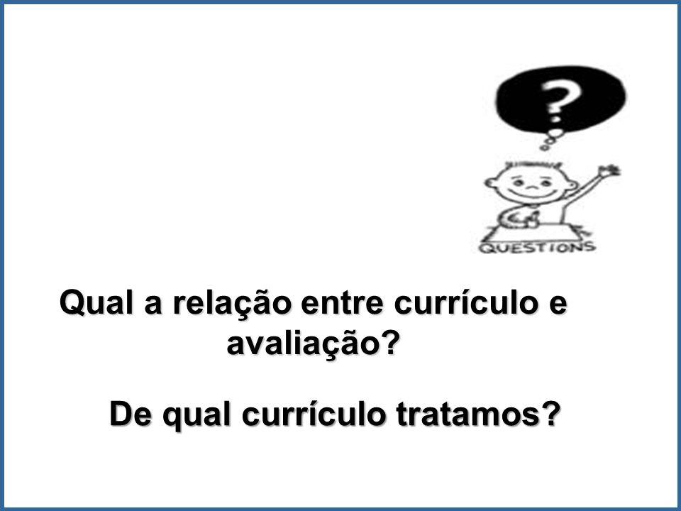 De qual currículo tratamos? Qual a relação entre currículo e avaliação?