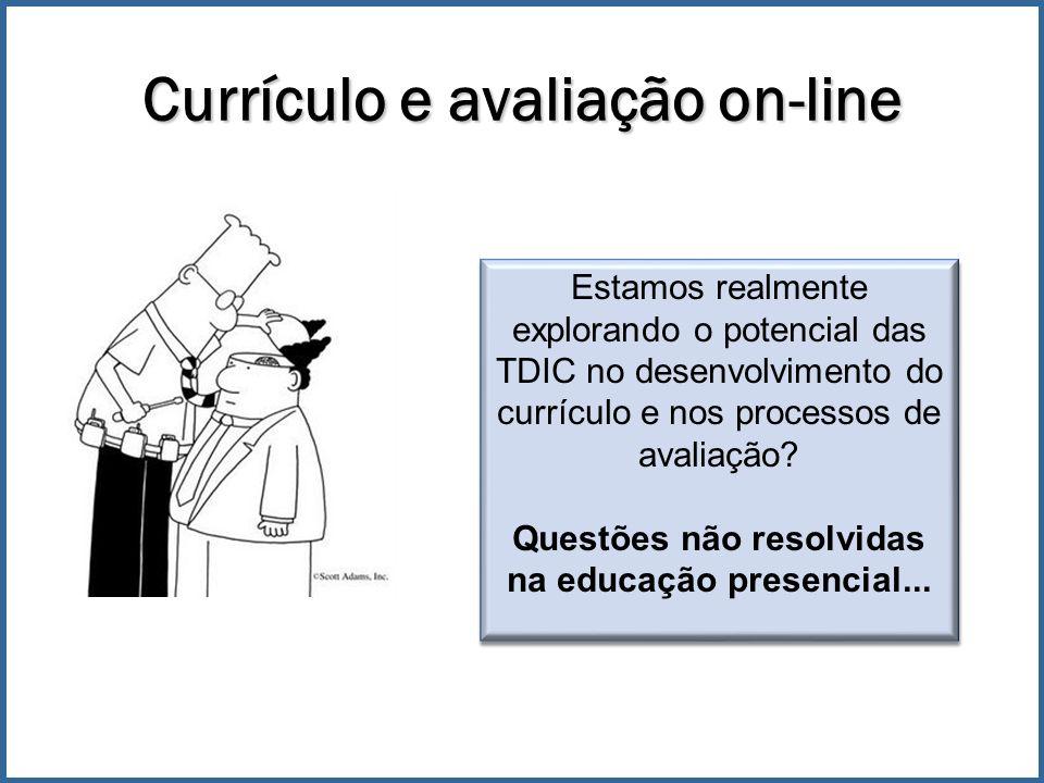 Currículo e avaliação on-line Estamos realmente explorando o potencial das TDIC no desenvolvimento do currículo e nos processos de avaliação.