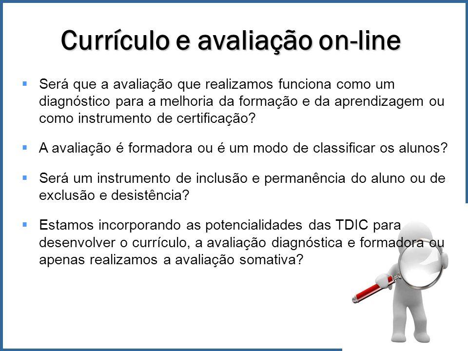 Currículo e avaliação on-line Será que a avaliação que realizamos funciona como um diagnóstico para a melhoria da formação e da aprendizagem ou como instrumento de certificação.