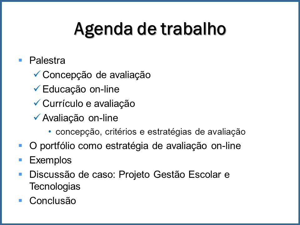 Agenda de trabalho Palestra Concepção de avaliação Educação on-line Currículo e avaliação Avaliação on-line concepção, critérios e estratégias de avaliação O portfólio como estratégia de avaliação on-line Exemplos Discussão de caso: Projeto Gestão Escolar e Tecnologias Conclusão