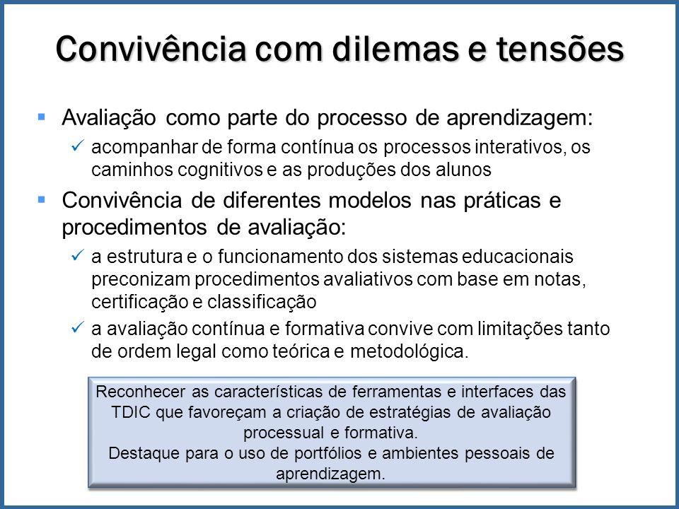 Convivência com dilemas e tensões Avaliação como parte do processo de aprendizagem: acompanhar de forma contínua os processos interativos, os caminhos cognitivos e as produções dos alunos Convivência de diferentes modelos nas práticas e procedimentos de avaliação: a estrutura e o funcionamento dos sistemas educacionais preconizam procedimentos avaliativos com base em notas, certificação e classificação a avaliação contínua e formativa convive com limitações tanto de ordem legal como teórica e metodológica.