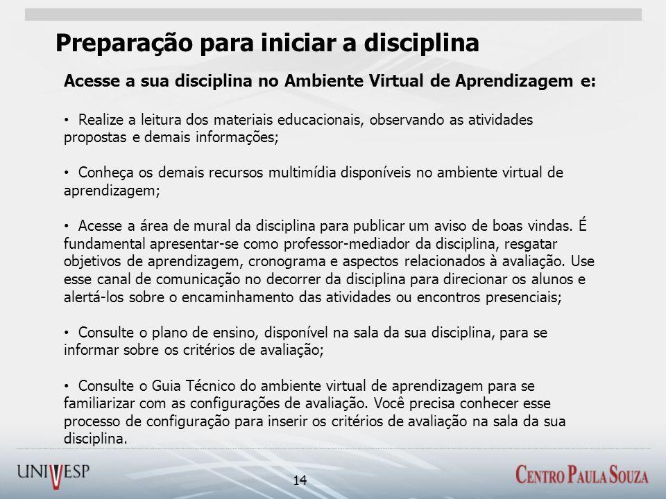 Preparação para iniciar a disciplina 14 Acesse a sua disciplina no Ambiente Virtual de Aprendizagem e: Realize a leitura dos materiais educacionais, o