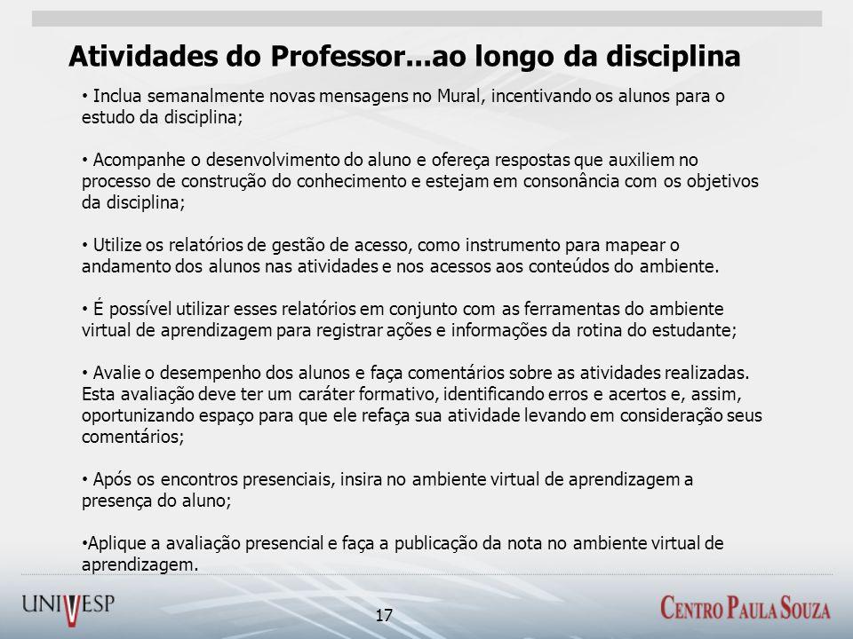 Atividades do Professor...ao longo da disciplina 17 Inclua semanalmente novas mensagens no Mural, incentivando os alunos para o estudo da disciplina;