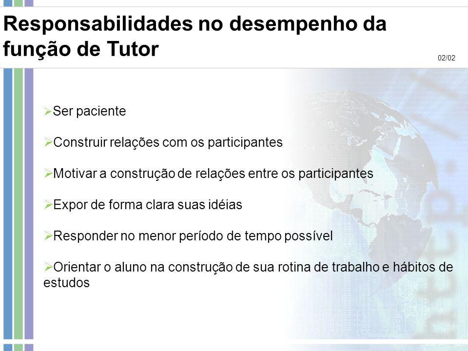 Responsabilidades no desempenho da função de Tutor 02/02 Ser paciente Construir relações com os participantes Motivar a construção de relações entre o
