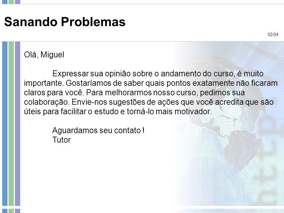Sanando Problemas 02/04 Olá, Miguel Expressar sua opinião sobre o andamento do curso, é muito importante. Gostaríamos de saber quais pontos exatamente