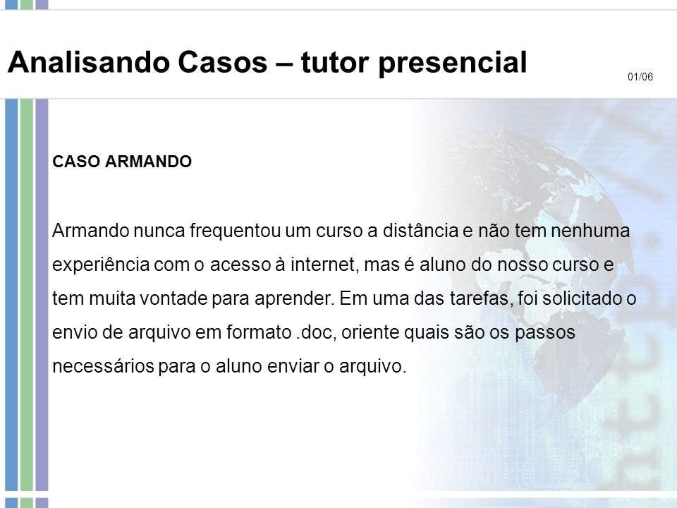 CASO ARMANDO Armando nunca frequentou um curso a distância e não tem nenhuma experiência com o acesso à internet, mas é aluno do nosso curso e tem mui