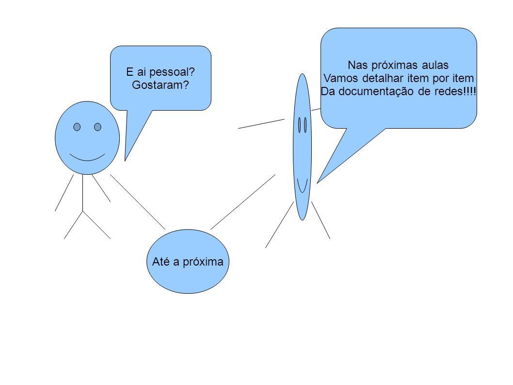 Nas próximas aulas Vamos detalhar item por item Da documentação de redes!!!! E ai pessoal? Gostaram? Até a próxima
