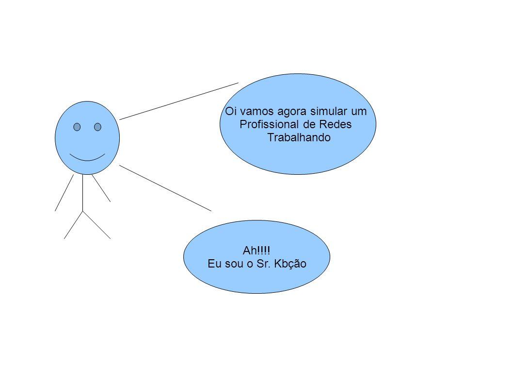 Oi vamos agora simular um Profissional de Redes Trabalhando Ah!!!! Eu sou o Sr. Kbção