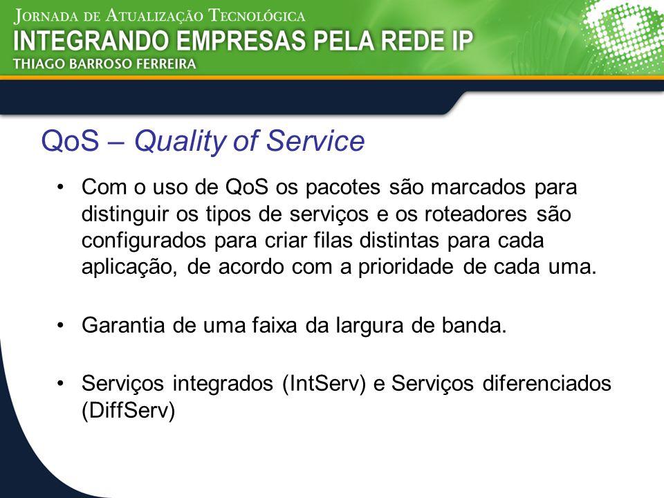 QoS – Quality of Service Com o uso de QoS os pacotes são marcados para distinguir os tipos de serviços e os roteadores são configurados para criar fil