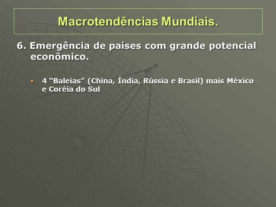 6. Emergência de países com grande potencial econômico. 4 Baleias (China, Índia, Rússia e Brasil) mais México e Coréia do Sul 4 Baleias (China, Índia,