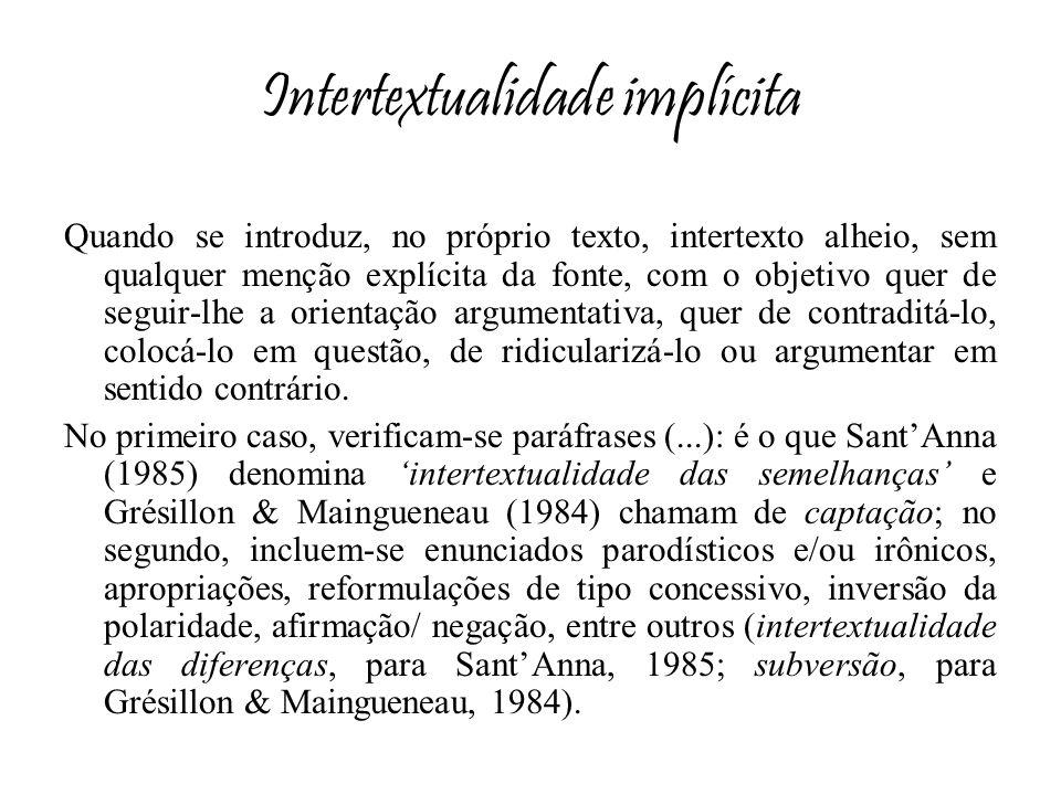 Intertextualidade implícita Quando se introduz, no próprio texto, intertexto alheio, sem qualquer menção explícita da fonte, com o objetivo quer de se