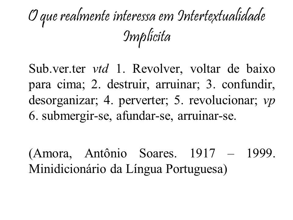 O que realmente interessa em Intertextualidade Implícita Sub.ver.ter vtd 1. Revolver, voltar de baixo para cima; 2. destruir, arruinar; 3. confundir,