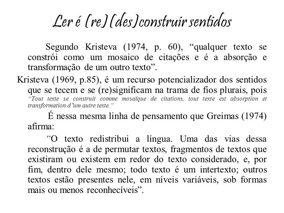 Ler é (re)(des)construir sentidos Segundo Kristeva (1974, p. 60), qualquer texto se constrói como um mosaico de citações e é a absorção e transformaçã