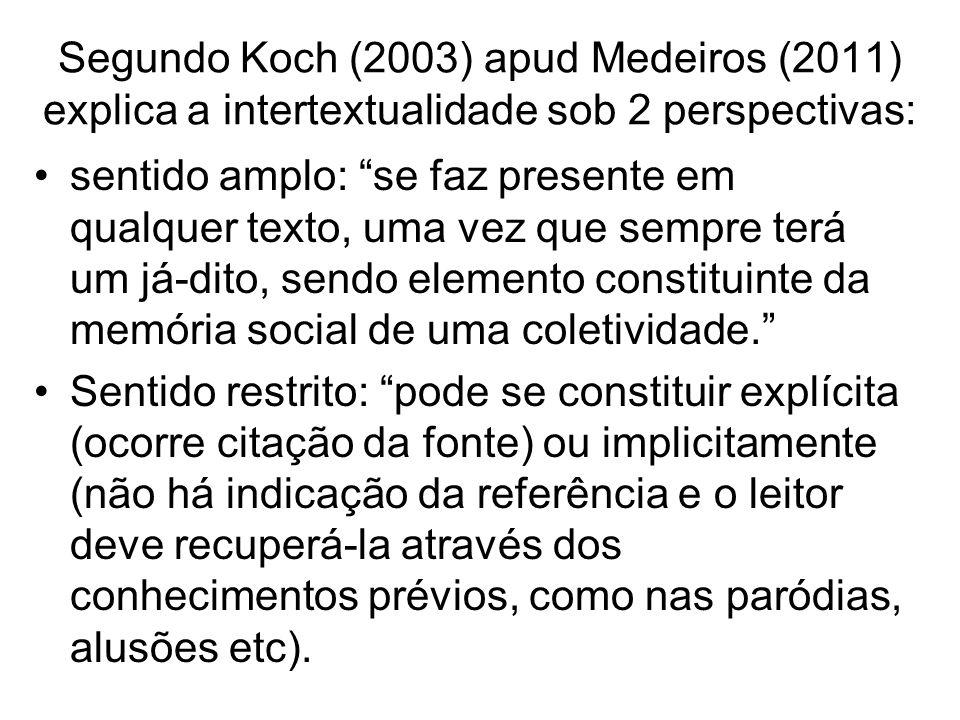 Segundo Koch (2003) apud Medeiros (2011) explica a intertextualidade sob 2 perspectivas: sentido amplo: se faz presente em qualquer texto, uma vez que