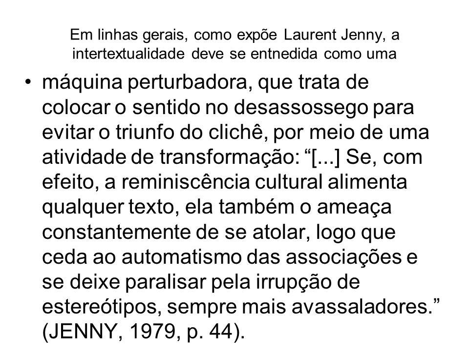 Em linhas gerais, como expõe Laurent Jenny, a intertextualidade deve se entnedida como uma máquina perturbadora, que trata de colocar o sentido no des