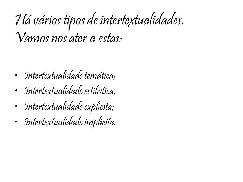 Há vários tipos de intertextualidades. Vamos nos ater a estas: Intertextualidade temática; Intertextualidade estilística; Intertextualidade explícita;