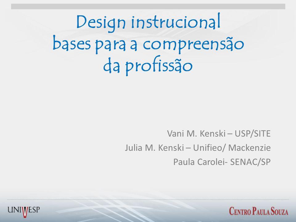 Design instrucional bases para a compreensão da profissão Vani M. Kenski – USP/SITE Julia M. Kenski – Unifieo/ Mackenzie Paula Carolei- SENAC/SP