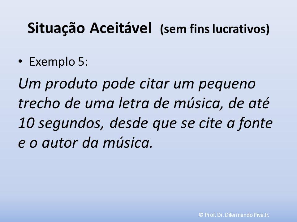 © Prof. Dr. Dilermando Piva Jr. Situação Aceitável (sem fins lucrativos) Exemplo 5: Um produto pode citar um pequeno trecho de uma letra de música, de