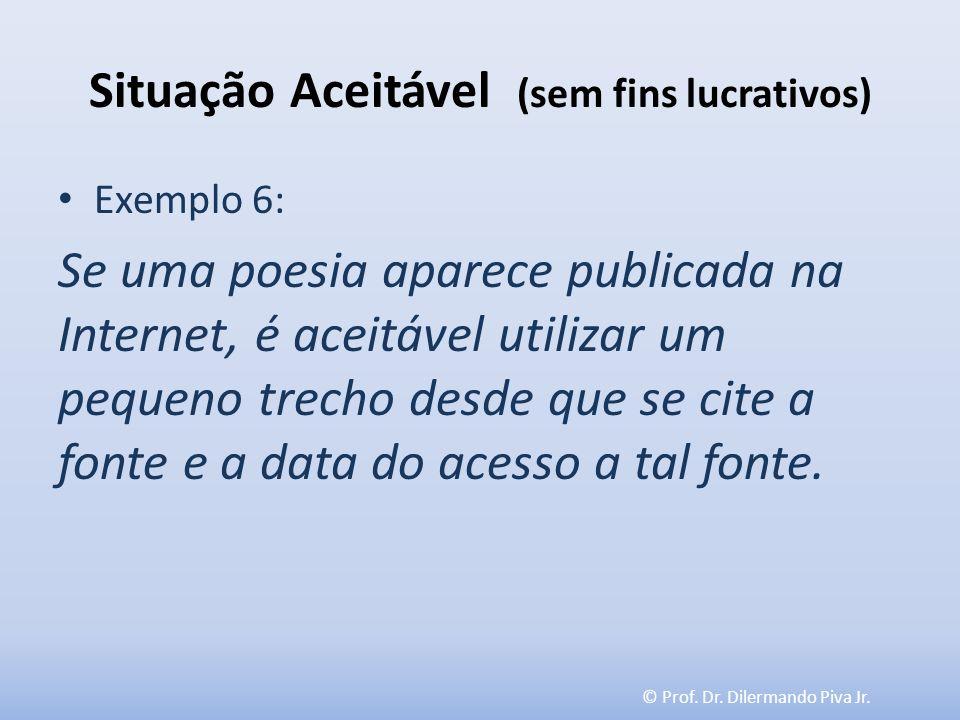 © Prof. Dr. Dilermando Piva Jr. Situação Aceitável (sem fins lucrativos) Exemplo 6: Se uma poesia aparece publicada na Internet, é aceitável utilizar