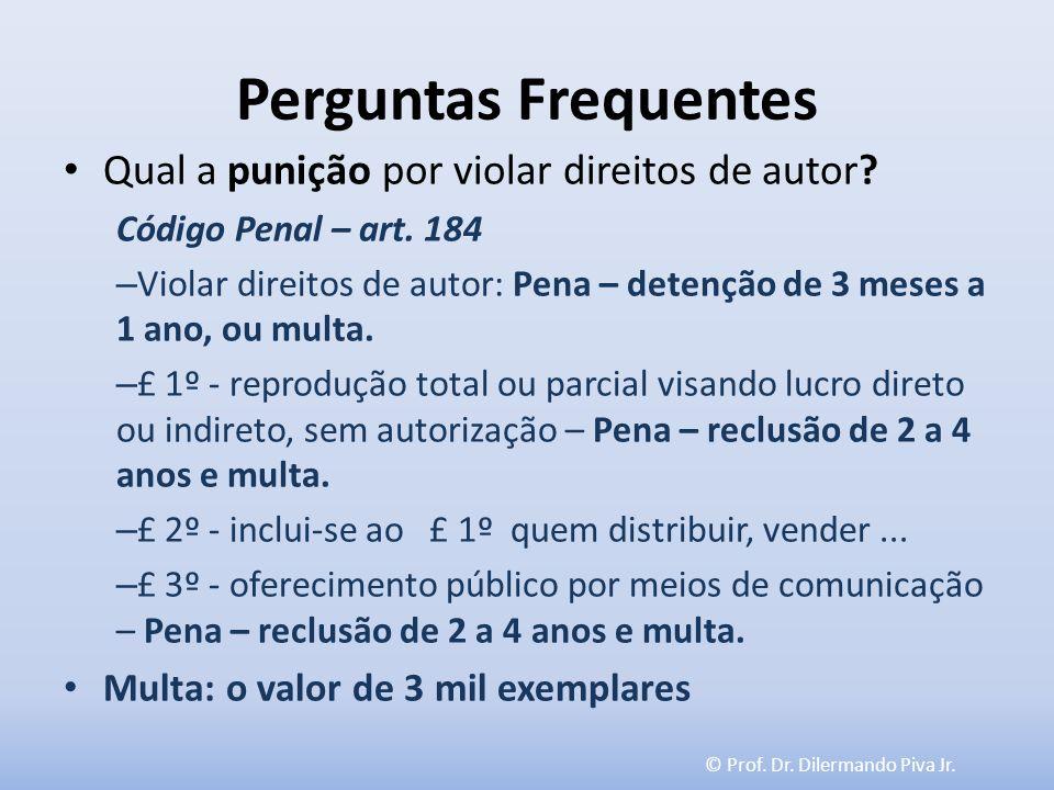 © Prof. Dr. Dilermando Piva Jr. Perguntas Frequentes Qual a punição por violar direitos de autor? Código Penal – art. 184 – Violar direitos de autor: