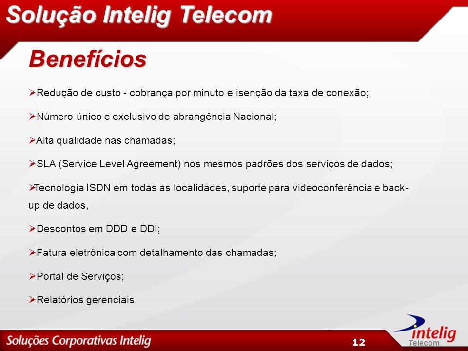 Telecom 12 Benefícios Redução de custo - cobrança por minuto e isenção da taxa de conexão; Número único e exclusivo de abrangência Nacional; Alta qualidade nas chamadas; SLA (Service Level Agreement) nos mesmos padrões dos serviços de dados; Tecnologia ISDN em todas as localidades, suporte para videoconferência e back- up de dados, Descontos em DDD e DDI; Fatura eletrônica com detalhamento das chamadas; Portal de Serviços; Relatórios gerenciais.