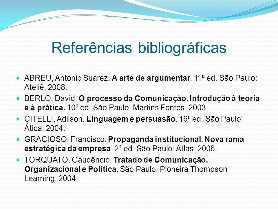 Referências bibliográficas ABREU, Antonio Suárez. A arte de argumentar. 11ª ed. São Paulo: Ateliê, 2008. BERLO, David. O processo da Comunicação. Intr